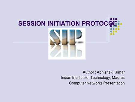 SESSION INITIATION PROTOCOL Author : Abhishek Kumar Indian Institute of Technology, Madras Computer Networks Presentation.