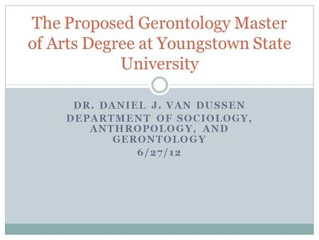 DR. DANIEL J. VAN DUSSEN DEPARTMENT OF SOCIOLOGY, ANTHROPOLOGY, AND GERONTOLOGY 6/27/12 The Proposed Gerontology Master of Arts Degree at Youngstown State.