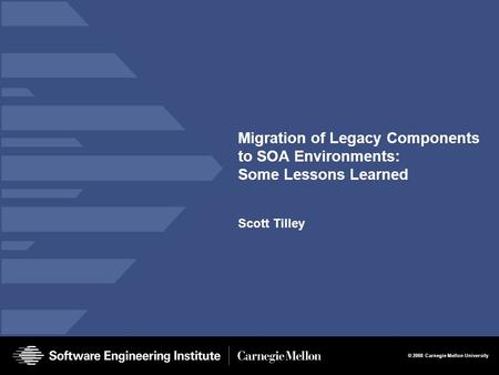 © 2008 Carnegie Mellon University Migration of Legacy Components to SOA Environments: Some Lessons Learned Scott Tilley.