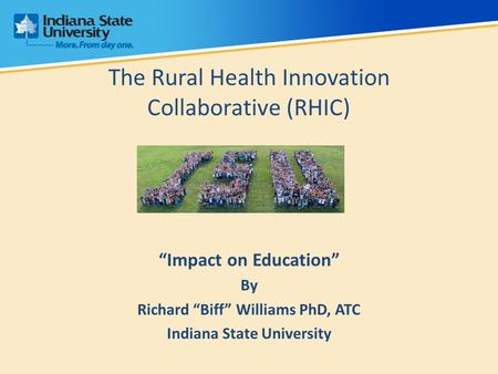 "The Rural Health Innovation Collaborative (RHIC) ""Impact on Education"" By Richard ""Biff"" Williams PhD, ATC Indiana State University."