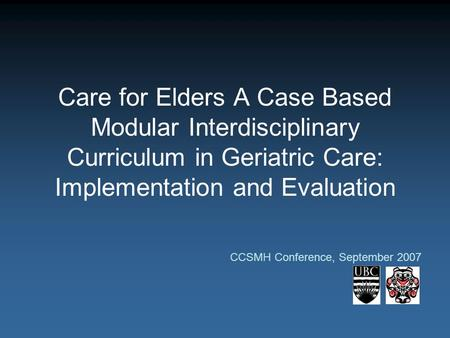 Care for Elders A Case Based Modular Interdisciplinary Curriculum in Geriatric Care: Implementation and Evaluation CCSMH Conference, September 2007.