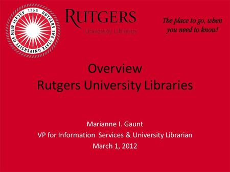 Overview Rutgers University Libraries Marianne I. Gaunt VP for Information Services & University Librarian March 1, 2012.