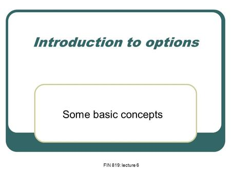 FIN 819: lecture 6 Introduction to options Some basic concepts.