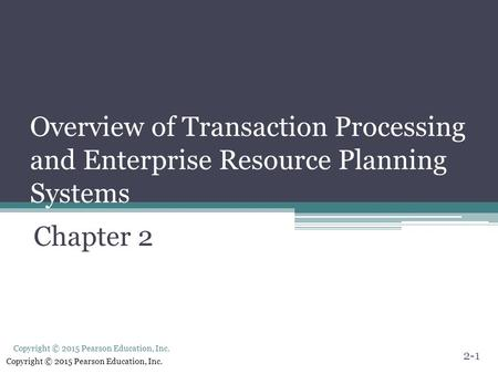 Copyright © 2015 Pearson Education, Inc. Overview of Transaction Processing and Enterprise Resource Planning Systems Chapter 2 2-1.
