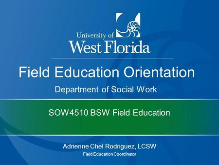 SOW4510 BSW Field Education Adrienne Chel Rodriguez, LCSW Field Education Coordinator Field Education Orientation Department of Social Work.