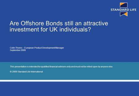 Page 1 Are Offshore Bonds still an attractive investment for UK individuals? Colin Thores – European Product Development Manager September 2009 This presentation.