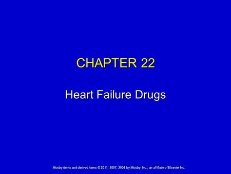 Mosby items and derived items © 2011, 2007, 2004 by Mosby, Inc., an affiliate of Elsevier Inc. CHAPTER 22 Heart Failure Drugs.