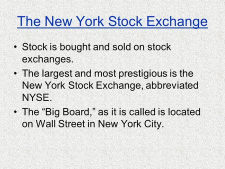 The New York Stock Exchange Stock is bought and sold on stock exchanges. The largest and most prestigious is the New York Stock Exchange, abbreviated.