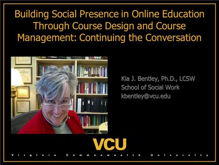 Building Social Presence in Online Education Through Course Design and Course Management: Continuing the Conversation Kia J. Bentley, Ph.D., LCSW Kia J.