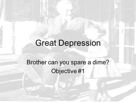 Great Depression Brother can you spare a dime? Objective #1.