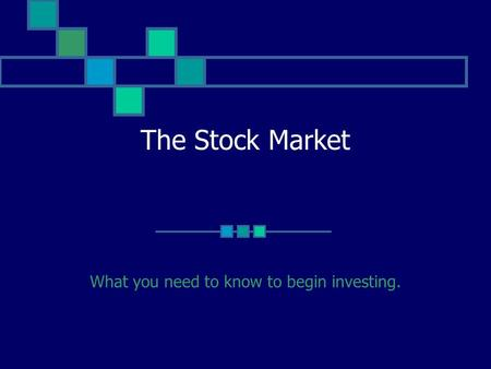 The Stock Market What you need to know to begin investing.