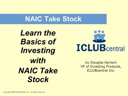 Copyright 2005 ICLUBcentral Inc. All rights reserved NAIC Take Stock Learn the Basics of Investing with NAIC Take Stock by Douglas Gerlach VP of Investing.