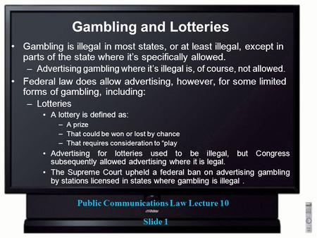 Public Communications Law Lecture 10 Slide 1 Gambling and Lotteries Gambling is illegal in most states, or at least illegal, except in parts of the state.