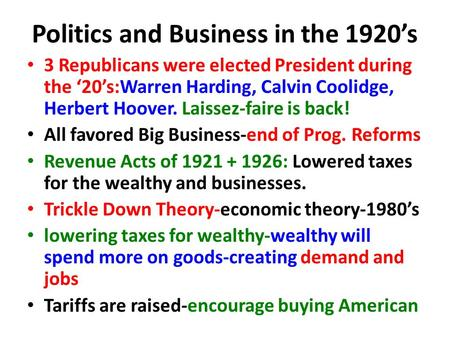 Politics and Business in the 1920's 3 Republicans were elected President during the '20's:Warren Harding, Calvin Coolidge, Herbert Hoover. Laissez-faire.