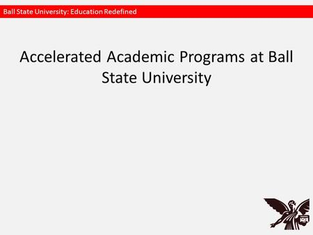 Accelerated Academic Programs at Ball State University Ball State University: Education Redefined.