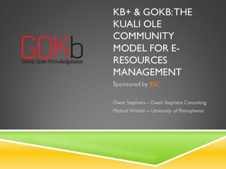 KB+ & GOKB: THE KUALI OLE COMMUNITY MODEL FOR E- RESOURCES MANAGEMENT Sponsored by Owen Stephens – Owen Stephens Consulting Michael Winkler – University.