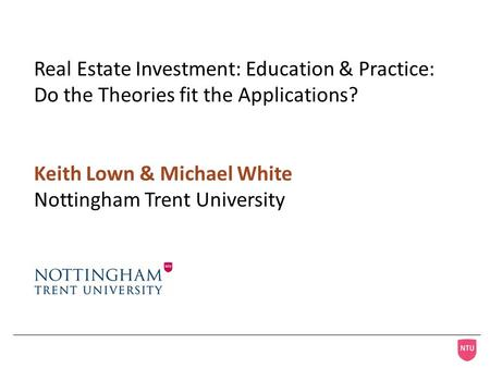 Real Estate Investment: Education & Practice: Do the Theories fit the Applications? Keith Lown & Michael White Nottingham Trent University.