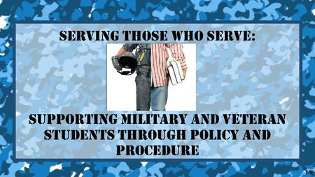 Serving Those Who Serve: Supporting Military and Veteran Students through Policy and Procedure MJ.
