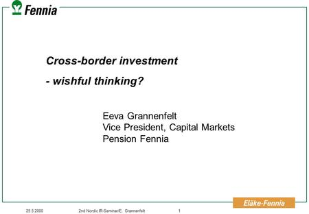 29.5.20002nd Nordic IR-Seminar/E. Grannenfelt1 Cross-border investment - wishful thinking? Eeva Grannenfelt Vice President, Capital Markets Pension Fennia.
