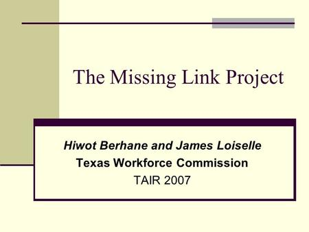 The Missing Link Project Hiwot Berhane and James Loiselle Texas Workforce Commission TAIR 2007.