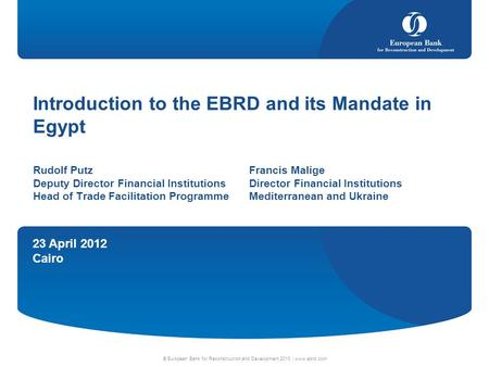 23 April 2012 Cairo © European Bank for Reconstruction and Development 2010 | www.ebrd.com Introduction to the EBRD and its Mandate in Egypt Rudolf PutzFrancis.