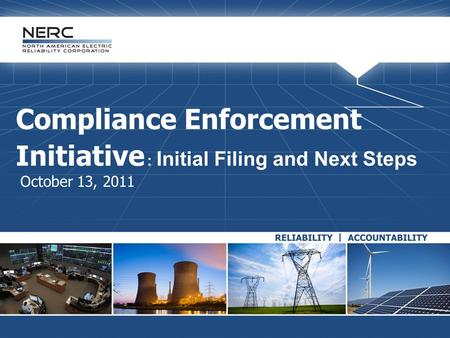 Compliance Enforcement Initiative : Initial Filing and Next Steps October 13, 2011.
