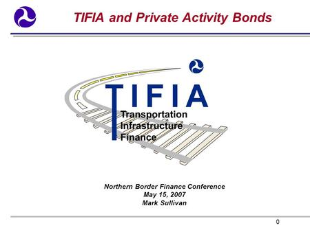 0 TIFIA and Private Activity Bonds Northern Border Finance Conference May 15, 2007 Mark Sullivan.