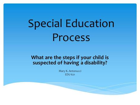 Special Education Process What are the steps if your child is suspected of having a disability? Mary K. Antonucci EDU 621.