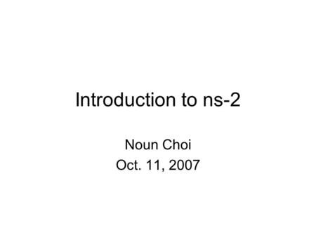 Introduction to ns-2 Noun Choi Oct. 11, 2007. Outline Background ns-2 Internals Short demo Troubleshooting Reference links Q & A.