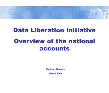 Data Liberation Initiative Overview of the national <strong>accounts</strong> Gylliane Gervais March 2009.