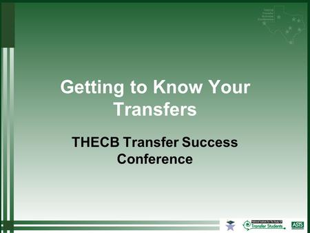 Getting to Know Your Transfers THECB Transfer Success Conference.