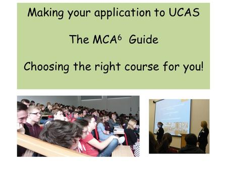 Making your application to UCAS The MCA 6 Guide Choosing the right course for you!