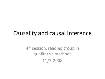 Causality and causal inference 4 th session, reading group in qualitative methods 11/7-2008.