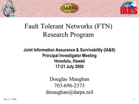 IA&S July 17, 20001 Fault Tolerant Networks (FTN) Research Program Joint Information Assurance & Survivability (IA&S) Principal Investigator Meeting Honolulu,