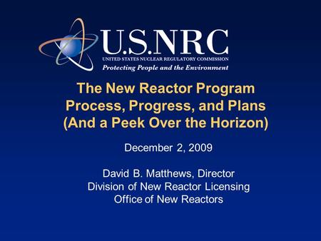 The New Reactor Program Process, Progress, and Plans (And a Peek Over the Horizon) December 2, 2009 David B. Matthews, Director Division of New Reactor.