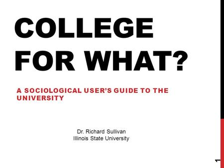 COLLEGE FOR WHAT? A SOCIOLOGICAL USER'S GUIDE TO THE UNIVERSITY 1 Dr. Richard Sullivan Illinois State University.