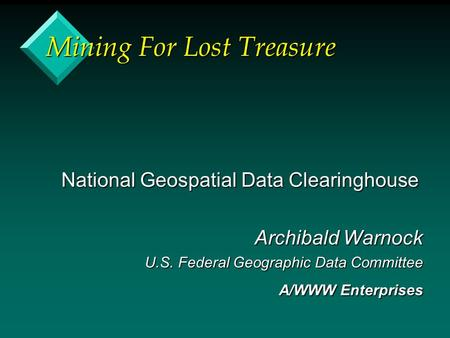 Mining For Lost Treasure National Geospatial Data Clearinghouse Archibald Warnock U.S. Federal Geographic Data Committee A/WWW Enterprises.