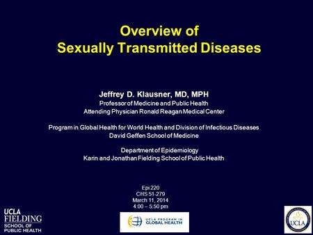 Overview of Sexually Transmitted Diseases Jeffrey D. Klausner, MD, MPH Professor of Medicine and Public Health Attending Physician Ronald Reagan Medical.