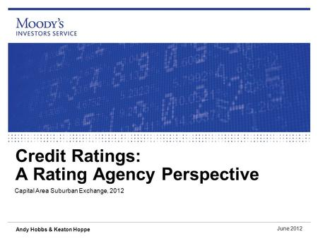 Credit Ratings: A Rating Agency Perspective Capital Area Suburban Exchange, 2012 June 2012 Andy Hobbs & Keaton Hoppe.