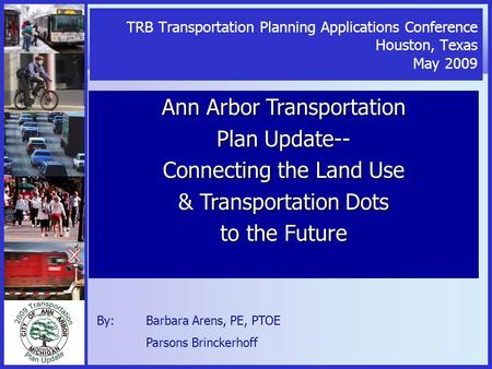 TRB Transportation Planning Applications Conference Houston, Texas May 2009 Ann Arbor Transportation Plan Update-- Connecting the Land Use & Transportation.