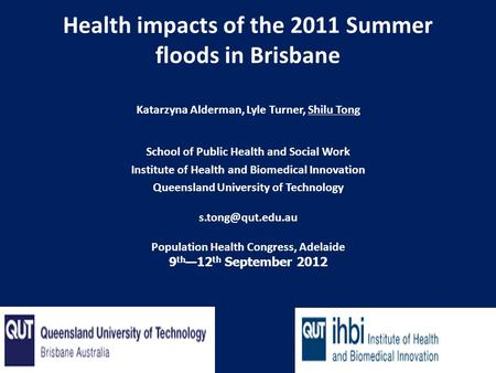 Health impacts of the 2011 Summer floods in Brisbane Katarzyna Alderman, Lyle Turner, Shilu Tong School of Public Health and Social Work Institute of Health.