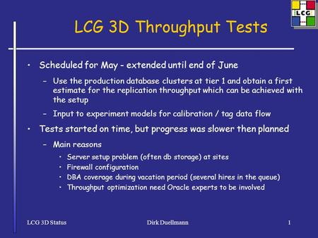 LCG 3D StatusDirk Duellmann1 LCG 3D Throughput Tests Scheduled for May - extended until end of June –Use the production database clusters at tier 1 and.