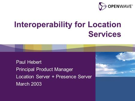 Interoperability for Location Services Paul Hebert Principal Product Manager Location Server + Presence Server March 2003.