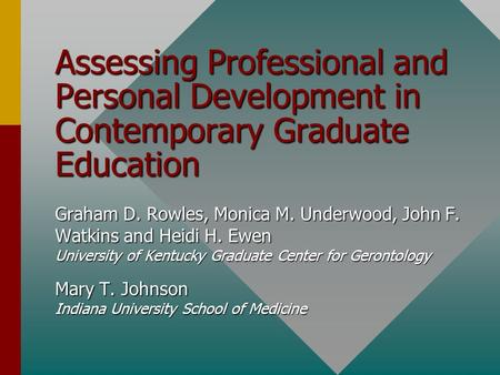 Assessing Professional and Personal Development in Contemporary Graduate <strong>Education</strong> Graham D. Rowles, Monica M. Underwood, John F. Watkins and Heidi H.