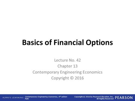 Contemporary Engineering Economics, 6 th edition Park Copyright © 2016 by Pearson Education, Inc. All Rights Reserved Basics of Financial Options Lecture.