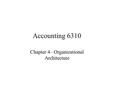 Accounting 6310 Chapter 4– Organizational Architecture.