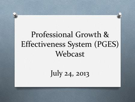 Professional Growth & Effectiveness System (PGES) Webcast July 24, 2013.