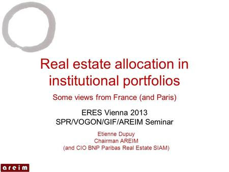 Real estate allocation in institutional portfolios Some views from France (and Paris) ERES Vienna 2013 SPR/VOGON/GIF/AREIM Seminar Etienne Dupuy Chairman.