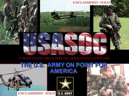 THE U.S. ARMY ON POINT FOR AMERICA UNITED STATES ARMY SPECIAL OPERATIONS COMMAND UNCLASSIFIED - FOUO.