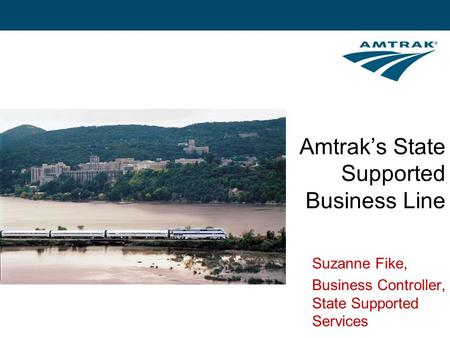 Amtrak's State Supported Business Line Suzanne Fike, Business Controller, State Supported Services.